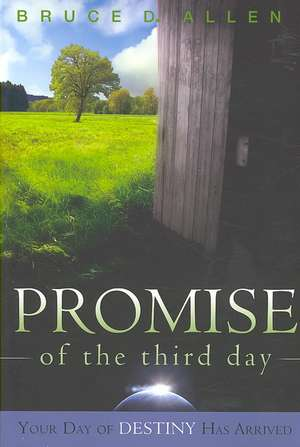 The Promise of the Third Day:  Your Day of Destiny Has Arrived de Bruce D. Allen
