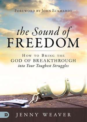 The Sound of Freedom: How to Bring the God of the Breakthrough Into Your Toughest Struggles de Jenny Weaver