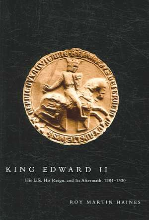 King Edward II: His Life, His Reign, and Its Aftermath, 1284-1330 de Roy Martin Haines