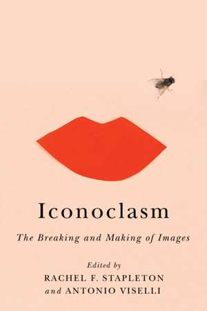 Iconoclasm: The Breaking and Making of Images de Rachel F. Stapleton