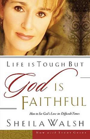 Life is Tough, But God is Faithful: How to See God's Love in Difficult Times de Sheila Walsh