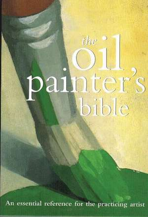 Oil Painter's Bible:  An Essential Reference for the Practicing Artist de Marilyn Scott