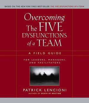 Overcoming the Five Dysfunctions of a Team: A Field Guide for Leaders, Managers, and Facilitators de Patrick Lencioni