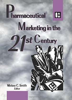 Pharmaceutical Marketing in the 21st Century de Mickey Smith