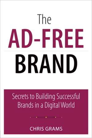 The Ad-Free Brand:  Secrets to Building Successful Brands in a Digital World de Chris Grams