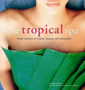 The Tropical Spa: Asian Secrets of Health, Beauty and Relaxation de Sophie Benge