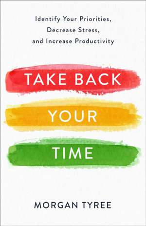 Take Back Your Time: Identify Your Priorities, Decrease Stress, and Increase Productivity de Morgan Tyree