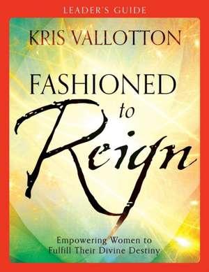 Fashioned to Reign:  Empowering Women to Fulfill Their Divine Destiny de Kris Vallotton