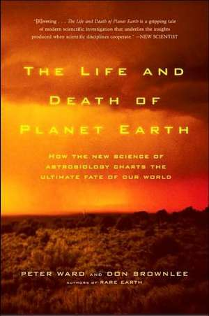 The Life and Death of Planet Earth:  How the New Science of Astrobiology Charts the Ultimate Fate of Our World de PETER WARD