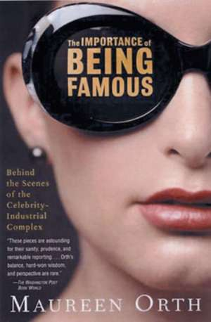 The Importance Of Being Famous: Behind the Scenes of the Celebrity-Industrial Complex de Maureen Orth