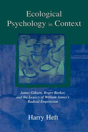 Ecological Psychology in Context:  James Gibson, Roger Barker, and the Legacy of William James's Radical Empiricism de Harry Heft