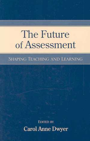 The Future of Assessment:  Shaping Teaching and Learning de Carol Anne Dwyer