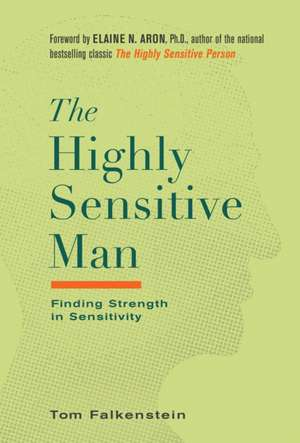 The Highly Sensitive Man: How Mastering Natural Insticts, Ethics, and Empathy Can Enrich Men's Lives and the Lives of Those Who Love Them de Tom Falkenstein