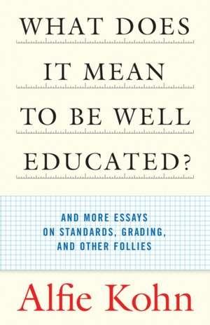 What Does It Mean to Be Well Educated?:  And More Essays on Standards, Grading, and Other Follies de Alfie Kohn