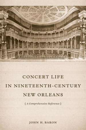 Concert Life in Nineteenth-Century New Orleans:  A Comprehensive Reference de John H. Baron