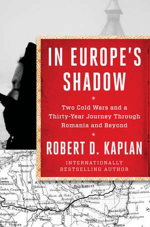 In Europe's Shadow: Two Cold Wars and a Thirty-Year Journey Through Romania and Beyond de Robert D. Kaplan