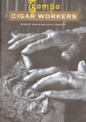 Tampa Cigar Workers:  A Pictorial History de Robert P. Ingalls