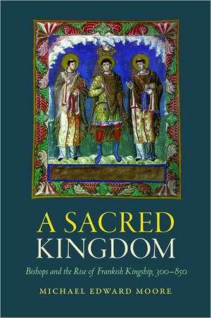 A Sacred Kingdom:  Bishops and the Rise of Frankish Kingship, 300-850 de Michael Edward Moore