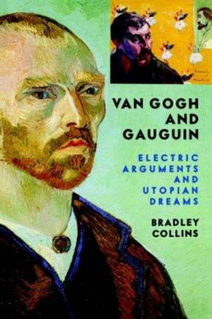 Van Gogh And Gauguin: Electric Arguments And Utopian Dreams de Bradley Collins