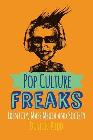 Pop Culture Freaks: Identity, Mass Media, and Society de Dustin Kidd