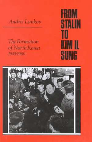 From Stalin to Kim Il Sung: The Formation of North Korea, 1945-1960 de Andrei Lankov
