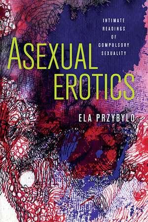 Asexual Erotics: Intimate Readings of Compulsory Sexuality de Ela Przybylo