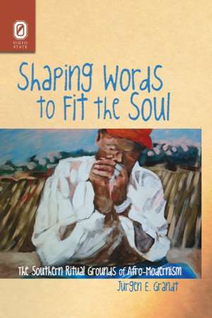 Shaping Words to Fit the Soul: The Southern Ritual Grounds of Afro-Modernism de Jürgen E. Grandt