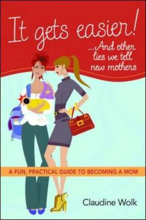 It Gets Easier! ...and Other Lies We Tell New Mothers