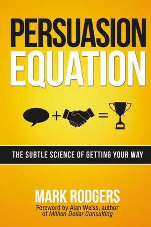 Persuasion Equation: The Subtle Science of Getting Your Way de Mark Rodgers