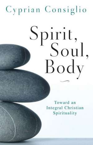 Spirit, Soul, Body:  Toward an Integral Christian Spirituality de Cyprian Consiglio