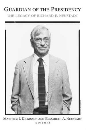 Guardian of the Presidency: The Legacy of Richard E. Neustadt de Matthew J. Dickinson
