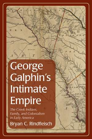 George Galphin's Intimate Empire: The Creek Indians, Family, and Colonialism in Early America de Bryan C. Rindfleisch