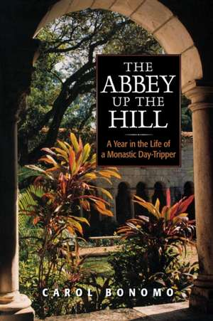 The Abbey Up the Hill:  A Year in the Life of a Monastic Day Tripper de Carol Bonomo