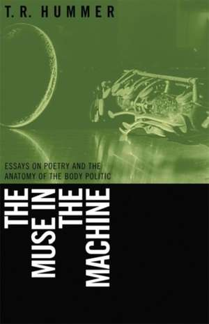 The Muse in the Machine:  Essays on Poetry and the Anatomy of the Body Politic de T. R. Hummer