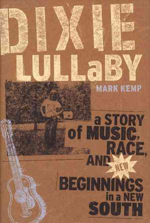 Dixie Lullaby:  A Story of Music, Race, and New Beginnings in a New South de Mark Kemp