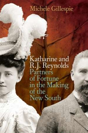 Katharine and R. J. Reynolds:  Partners of Fortune in the Making of the New South de Michele Gillespie