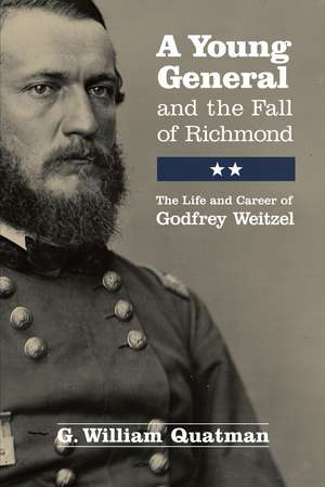 A Young General and the Fall of Richmond: The Life and Career of Godfrey Weitzel de G. William Quatman