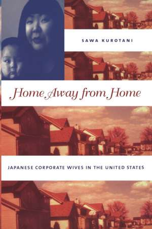 Home Away from Home:  Japanese Corporate Wives in the United States de Sawa Kurotani