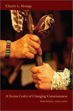 A Xicana Codex of Changing Consciousness:  Writings, 2000-2010 de Cherrie L. Moraga
