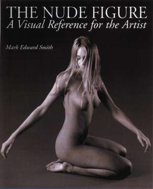 The Nude Figure:  A Visual Reference for the Artist de Mark Edward Smith