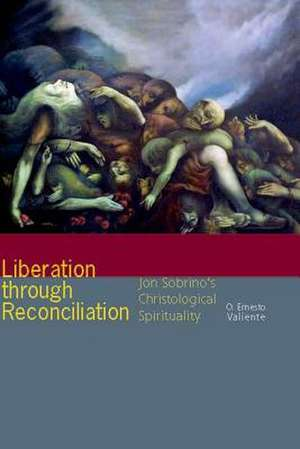 Liberation Through Reconciliation:  Jon Sobrino's Christological Spirituality de O. Ernesto Valiente