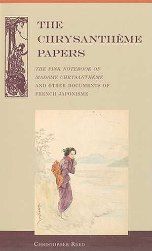 The Chrysantheme Papers:  The Pink Notebook of Madame Chrysantheme and Other Documents of French Japonisme de Christopher Reed