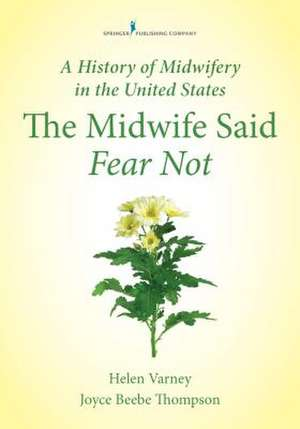 A History of Midwifery in the United States:  The Midwife Said Fear Not de Joyce E. Thompson