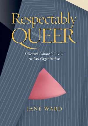 Respectably Queer:  Diversity Culture in LGBT Activist Organizations de Jane Ward