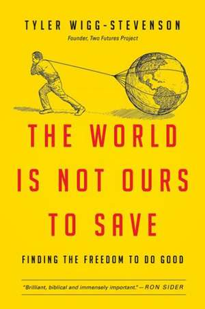 The World Is Not Ours to Save:  Finding the Freedom to Do Good de Tyler Wigg-Stevenson