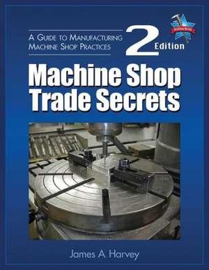 Machine Shop Trade Secrets:  A Guide to Manufacturing Machine Shop Practices de James A. Harvey
