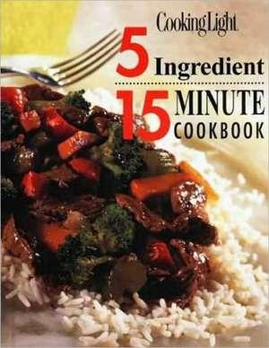 Cooking Light: 5 Ingredient 15 Minute Cookbook de The Editors of Cooking Light Magazine