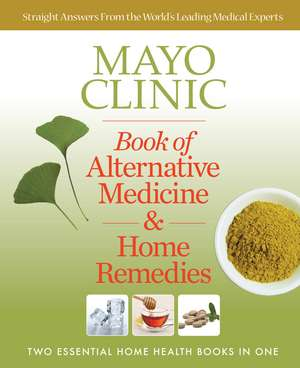 Mayo Clinic Book of Alternative Medicine & Home Remedies: Two Essential Home Health Books In One de Mayo Clinic