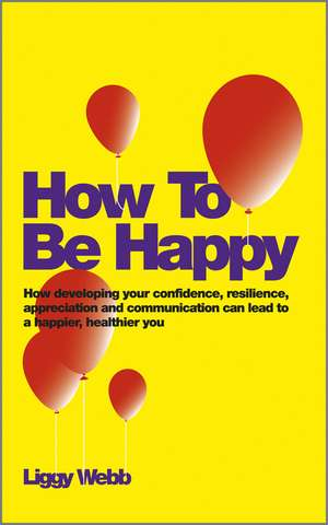 How To Be Happy: How Developing Your Confidence, Resilience, Appreciation and Communication Can Lead to a Happier, Healthier You de Liggy Webb