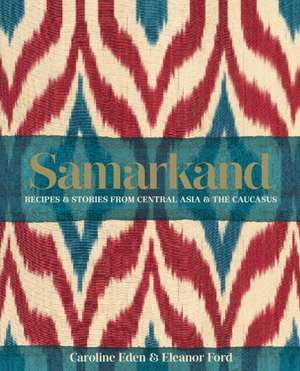 Samarkand: Recipes and Stories From Central Asia and the Caucasus de Caroline Eden